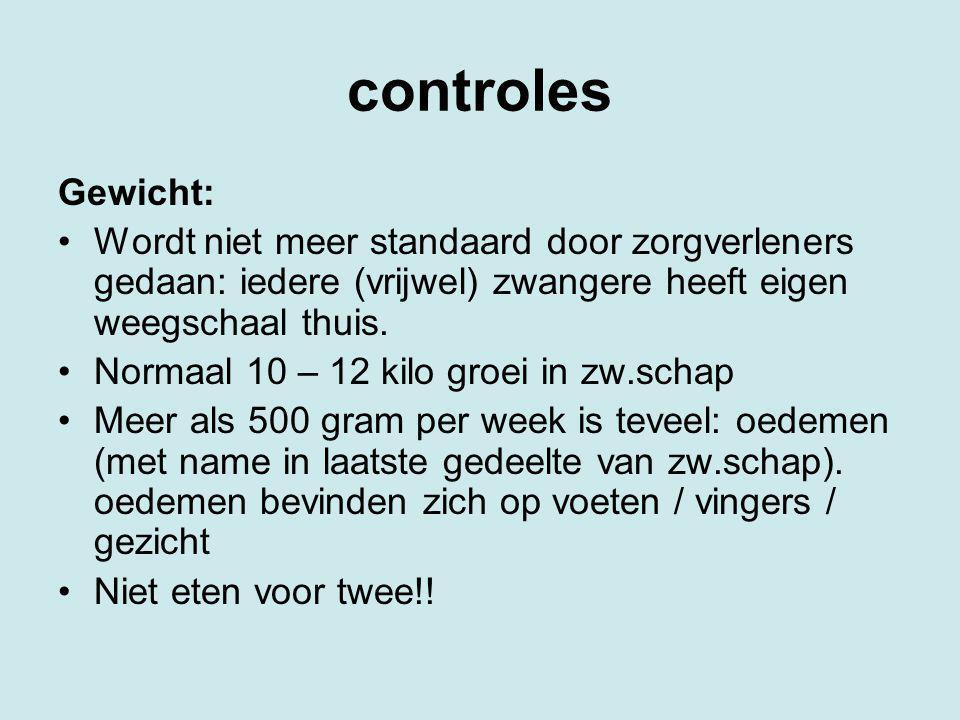 controles Gewicht: Wordt niet meer standaard door zorgverleners gedaan: iedere (vrijwel) zwangere heeft eigen weegschaal thuis. Normaal 10 – 12 kilo g