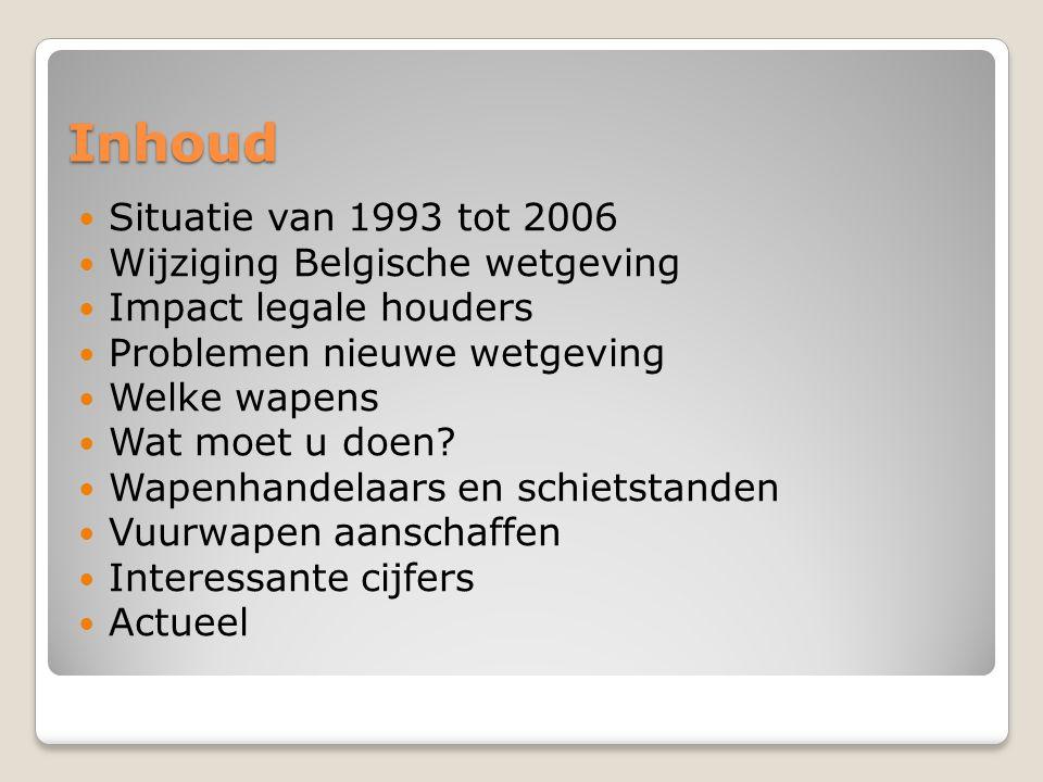 Inhoud Situatie van 1993 tot 2006 Wijziging Belgische wetgeving Impact legale houders Problemen nieuwe wetgeving Welke wapens Wat moet u doen? Wapenha
