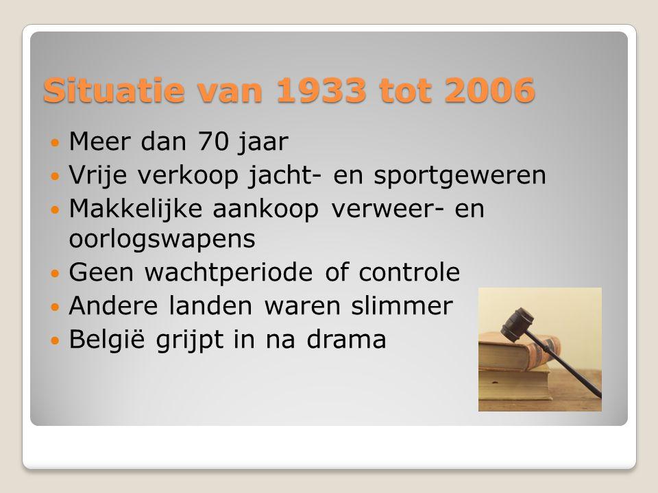 Situatie van 1933 tot 2006 Meer dan 70 jaar Vrije verkoop jacht- en sportgeweren Makkelijke aankoop verweer- en oorlogswapens Geen wachtperiode of con
