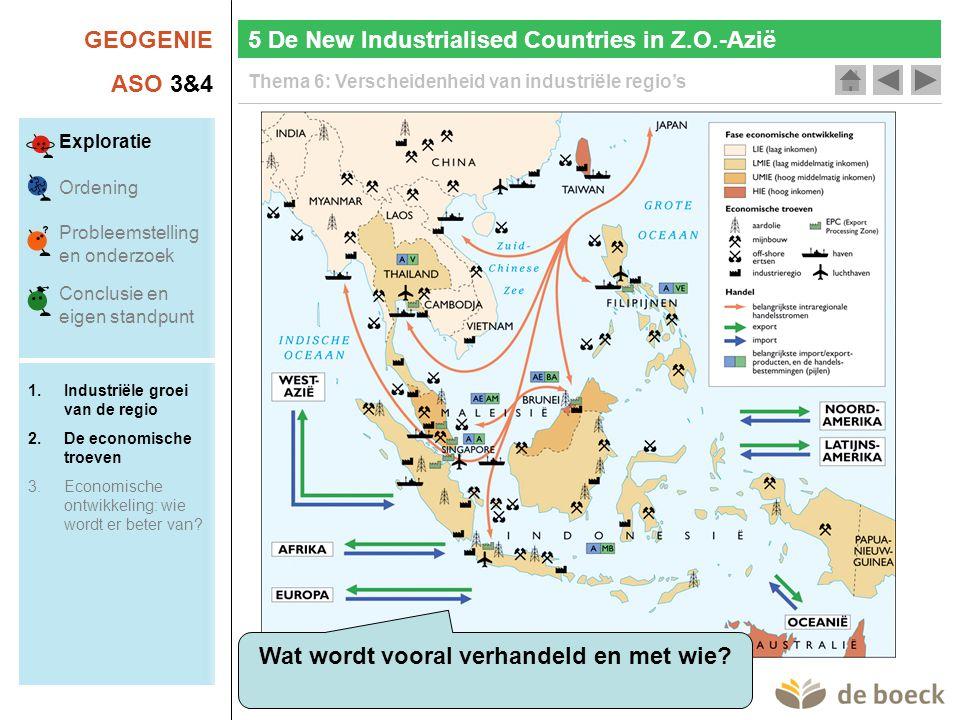 GEOGENIE ASO 3&4 Thema 6: Verscheidenheid van industriële regio's 5 De New Industrialised Countries in Z.O.-Azië Wat wordt vooral verhandeld en met wi