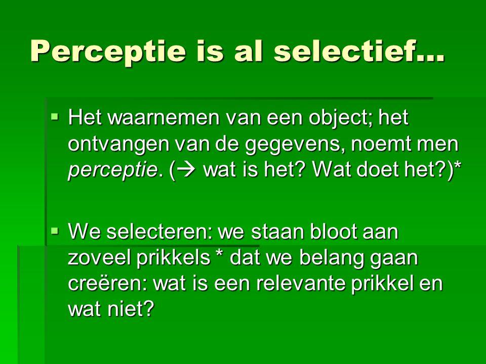 Perceptie is al selectief…  Het waarnemen van een object; het ontvangen van de gegevens, noemt men perceptie.