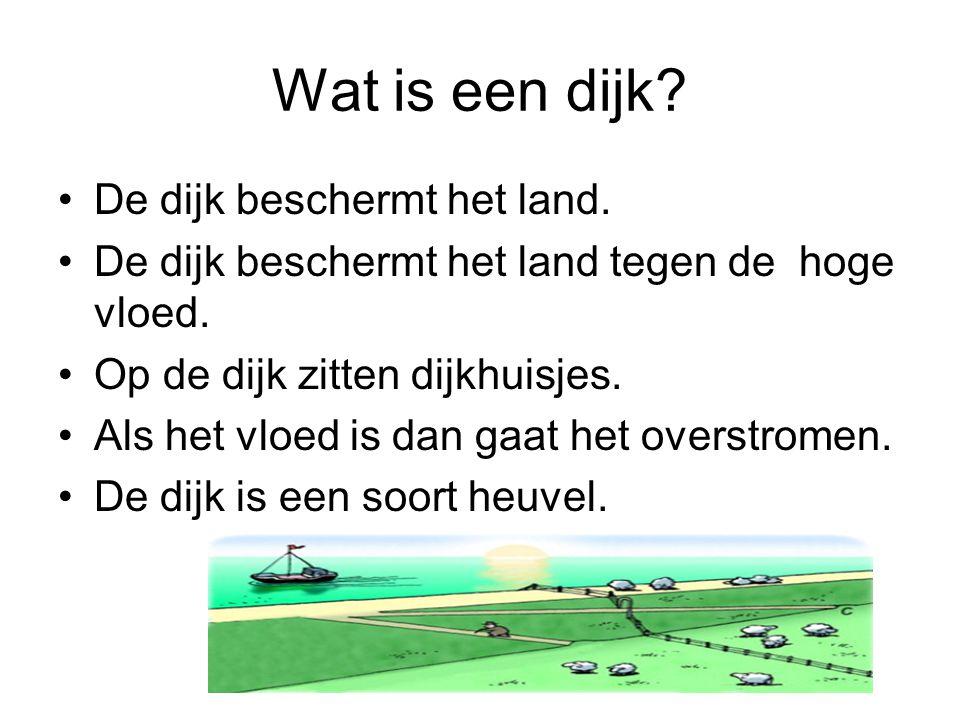 Wat is een dijk? De dijk beschermt het land. De dijk beschermt het land tegen de hoge vloed. Op de dijk zitten dijkhuisjes. Als het vloed is dan gaat
