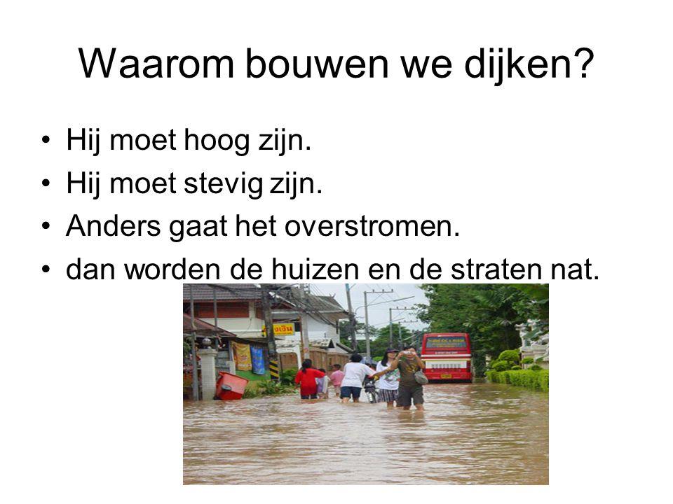 Waarom bouwen we dijken? Hij moet hoog zijn. Hij moet stevig zijn. Anders gaat het overstromen. dan worden de huizen en de straten nat.