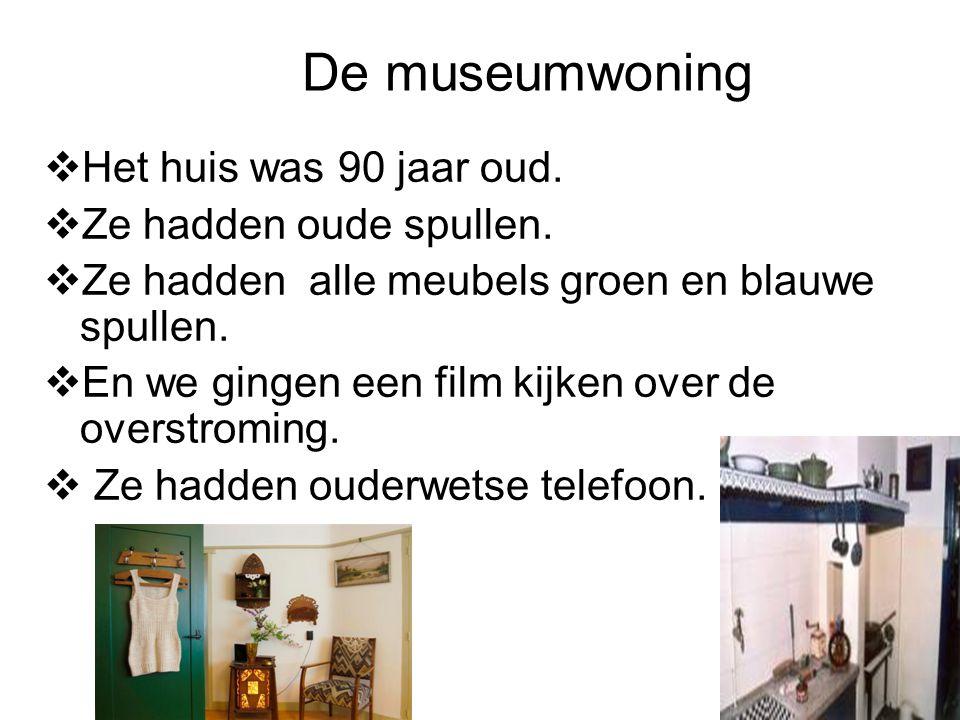 De museumwoning  Het huis was 90 jaar oud.  Ze hadden oude spullen.  Ze hadden alle meubels groen en blauwe spullen.  En we gingen een film kijken