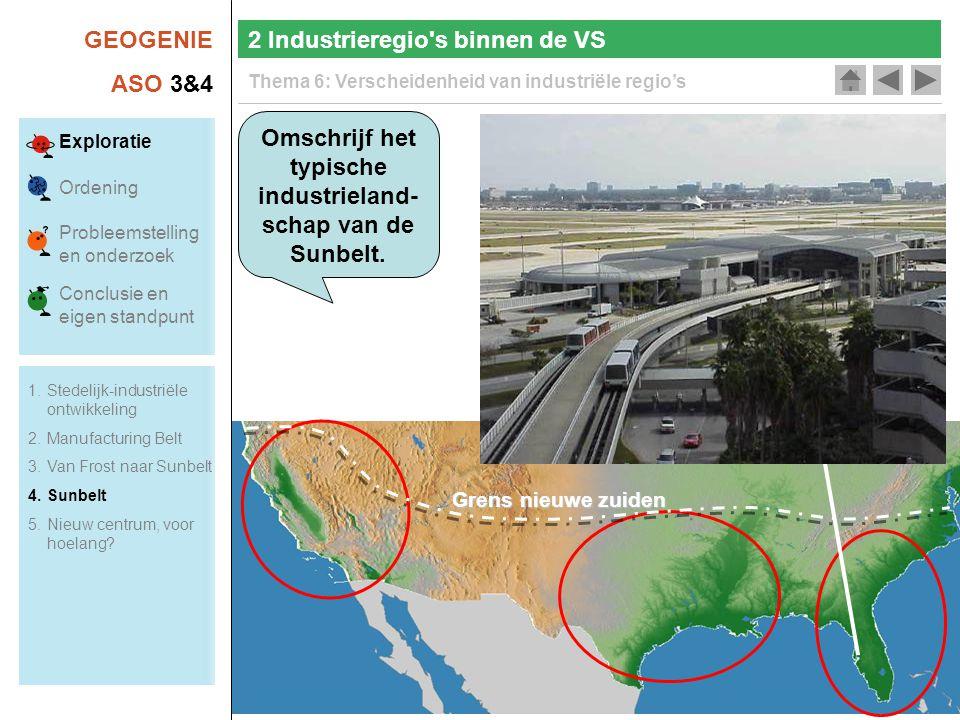 GEOGENIE ASO 3&4 Thema 6: Verscheidenheid van industriële regio's 2 Industrieregio s binnen de VS Exploratie Ordening Probleemstelling en onderzoek Conclusie en eigen standpunt Omschrijf het typische industrieland- schap van de Sunbelt.