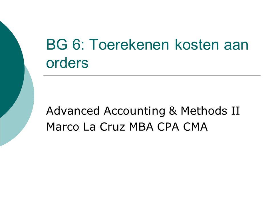 BG 6: Toerekenen kosten aan orders Advanced Accounting & Methods II Marco La Cruz MBA CPA CMA