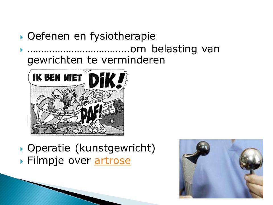  Oefenen en fysiotherapie  ……………………………….om belasting van gewrichten te verminderen  Operatie (kunstgewricht)  Filmpje over artroseartrose
