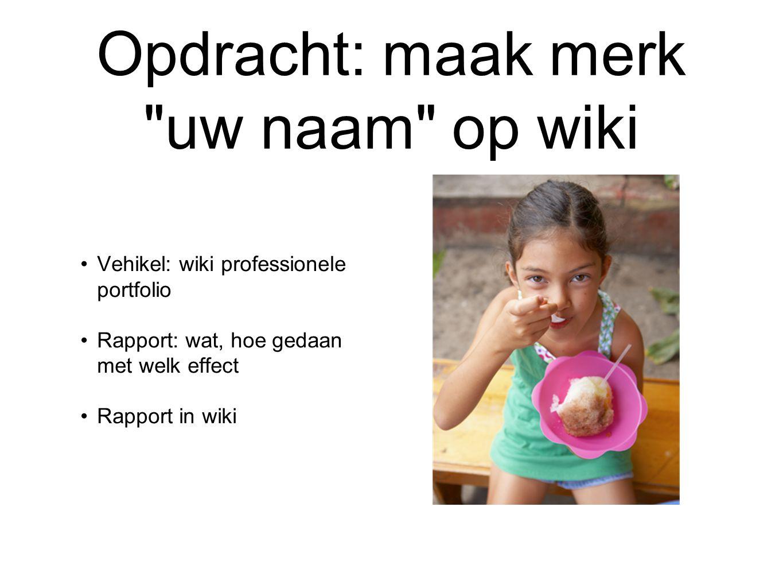 Opdracht: maak merk uw naam op wiki Vehikel: wiki professionele portfolio Rapport: wat, hoe gedaan met welk effect Rapport in wiki