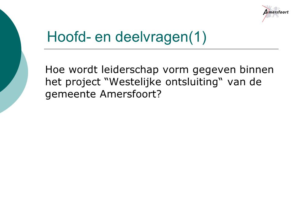 """Hoofd- en deelvragen(1) Hoe wordt leiderschap vorm gegeven binnen het project """"Westelijke ontsluiting"""" van de gemeente Amersfoort?"""