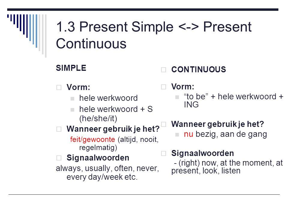 1.3 Present Simple Present Continuous SIMPLE  Vorm: hele werkwoord hele werkwoord + S (he/she/it)  Wanneer gebruik je het.