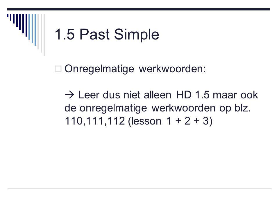 1.5 Past Simple  Onregelmatige werkwoorden:  Leer dus niet alleen HD 1.5 maar ook de onregelmatige werkwoorden op blz.