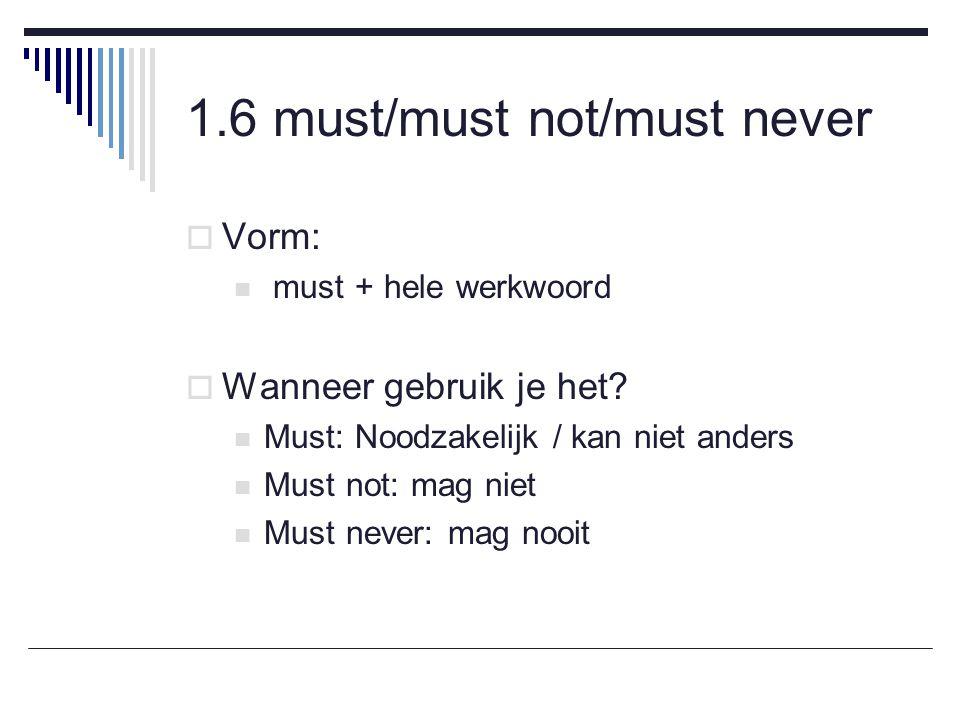 1.6 must/must not/must never  Vorm: must + hele werkwoord  Wanneer gebruik je het.