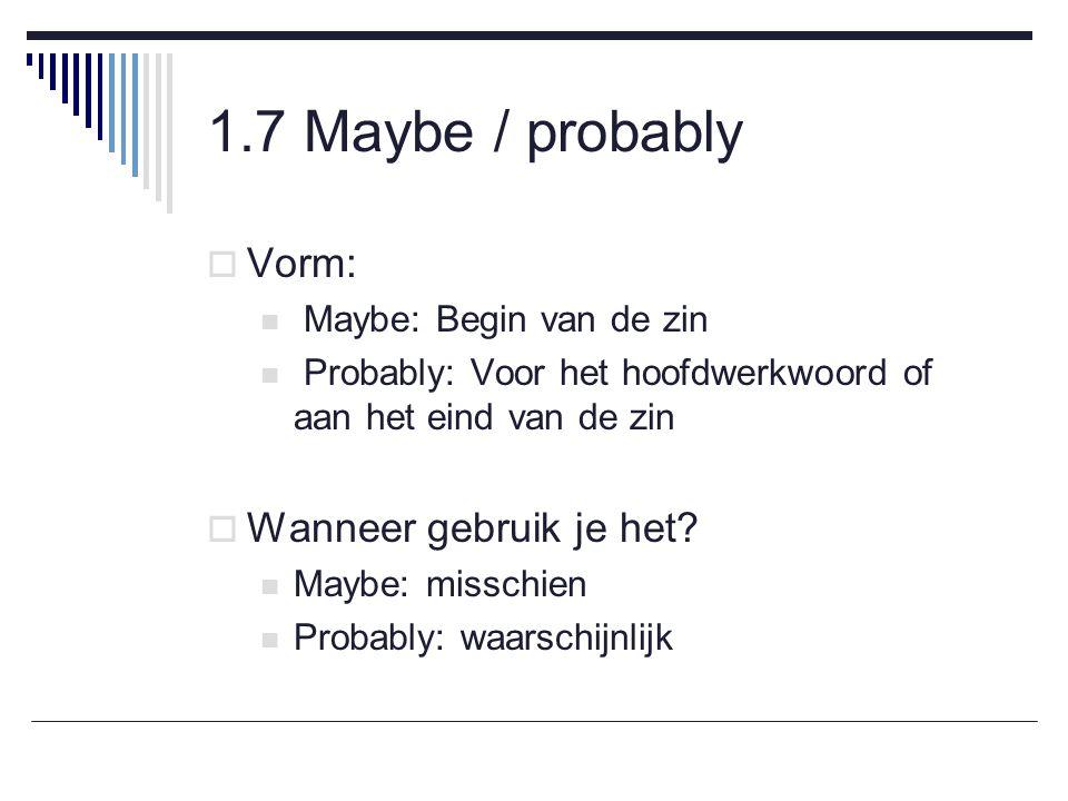 1.7 Maybe / probably  Vorm: Maybe: Begin van de zin Probably: Voor het hoofdwerkwoord of aan het eind van de zin  Wanneer gebruik je het.