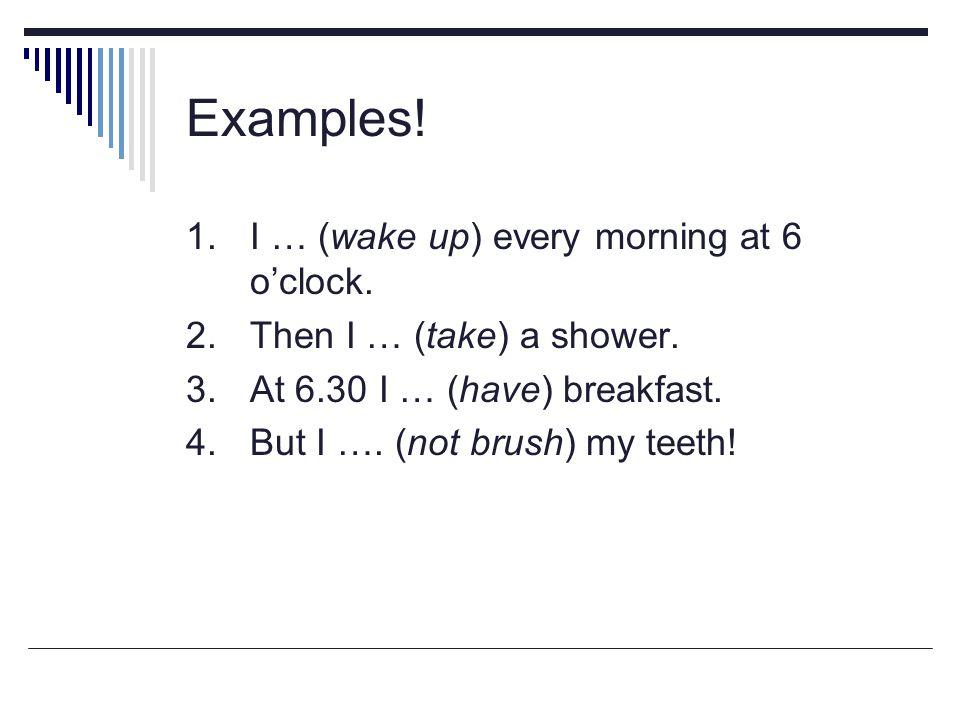 Examples.1. I wake up every morning at 6 o'clock.