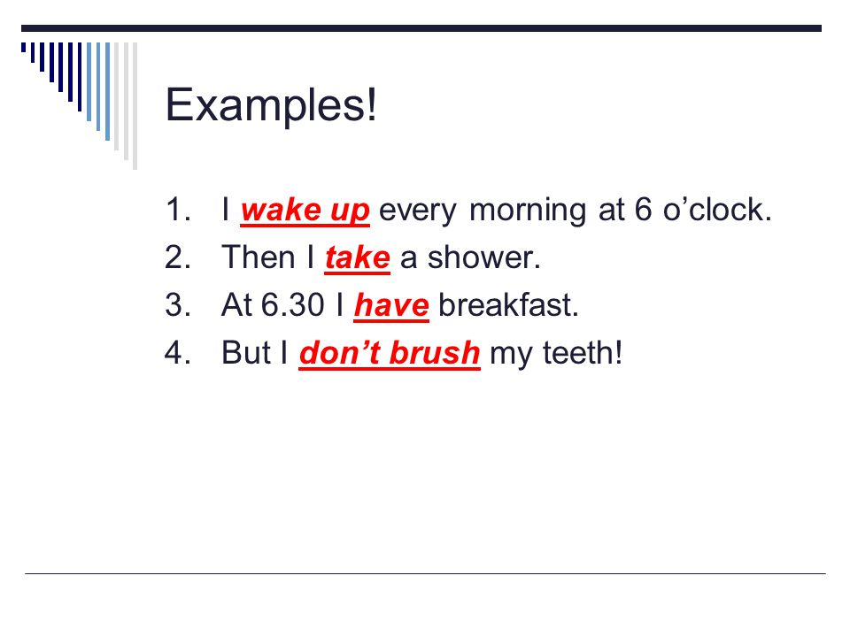 Examples! 1. I wake up every morning at 6 o'clock. 2.Then I take a shower. 3.At 6.30 I have breakfast. 4.But I don't brush my teeth!
