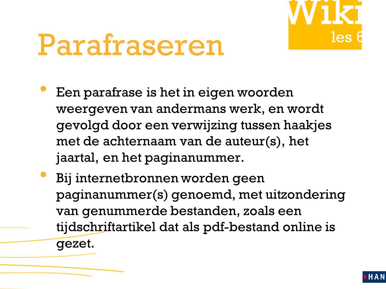 les 6 Parafraseren Een parafrase is het in eigen woorden weergeven van andermans werk, en wordt gevolgd door een verwijzing tussen haakjes met de achternaam van de auteur(s), het jaartal, en het paginanummer.