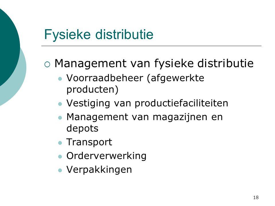 18 Fysieke distributie  Management van fysieke distributie Voorraadbeheer (afgewerkte producten) Vestiging van productiefaciliteiten Management van magazijnen en depots Transport Orderverwerking Verpakkingen