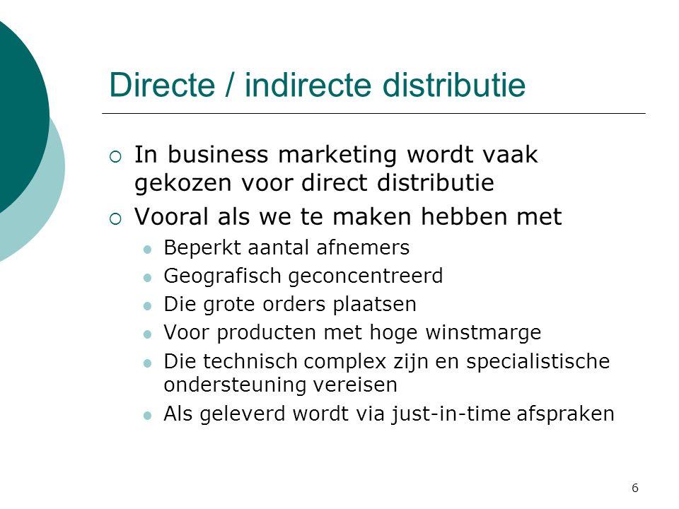 6 Directe / indirecte distributie  In business marketing wordt vaak gekozen voor direct distributie  Vooral als we te maken hebben met Beperkt aantal afnemers Geografisch geconcentreerd Die grote orders plaatsen Voor producten met hoge winstmarge Die technisch complex zijn en specialistische ondersteuning vereisen Als geleverd wordt via just-in-time afspraken