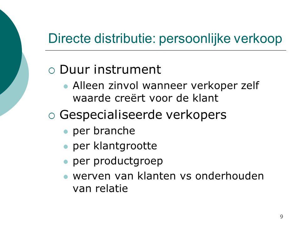 9 Directe distributie: persoonlijke verkoop  Duur instrument Alleen zinvol wanneer verkoper zelf waarde creërt voor de klant  Gespecialiseerde verkopers per branche per klantgrootte per productgroep werven van klanten vs onderhouden van relatie