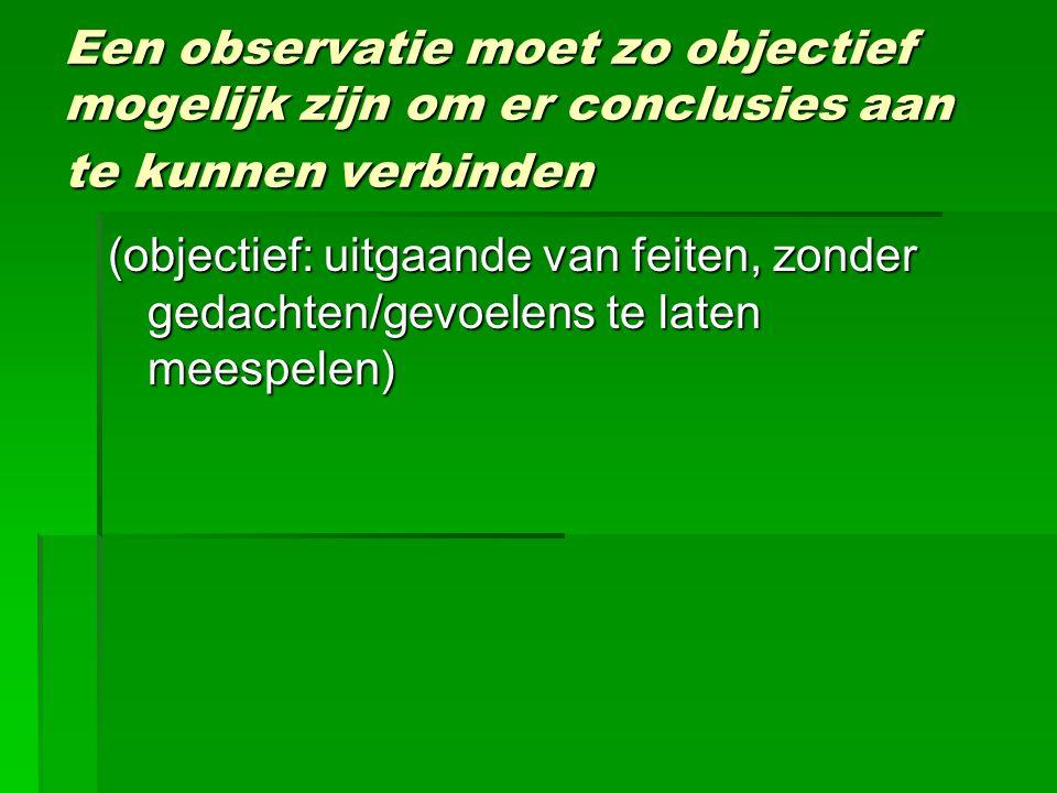 Een observatie moet zo objectief mogelijk zijn om er conclusies aan te kunnen verbinden (objectief: uitgaande van feiten, zonder gedachten/gevoelens t