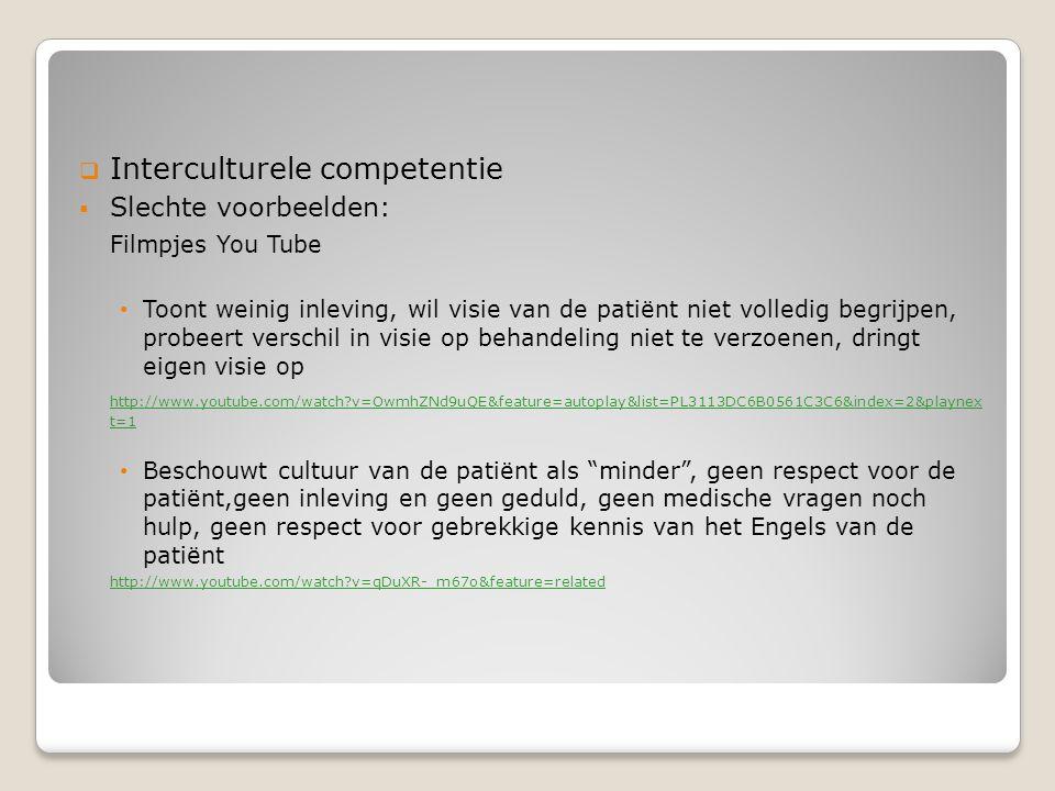  Interculturele competentie  Slechte voorbeelden: Filmpjes You Tube Toont weinig inleving, wil visie van de patiënt niet volledig begrijpen, probeer