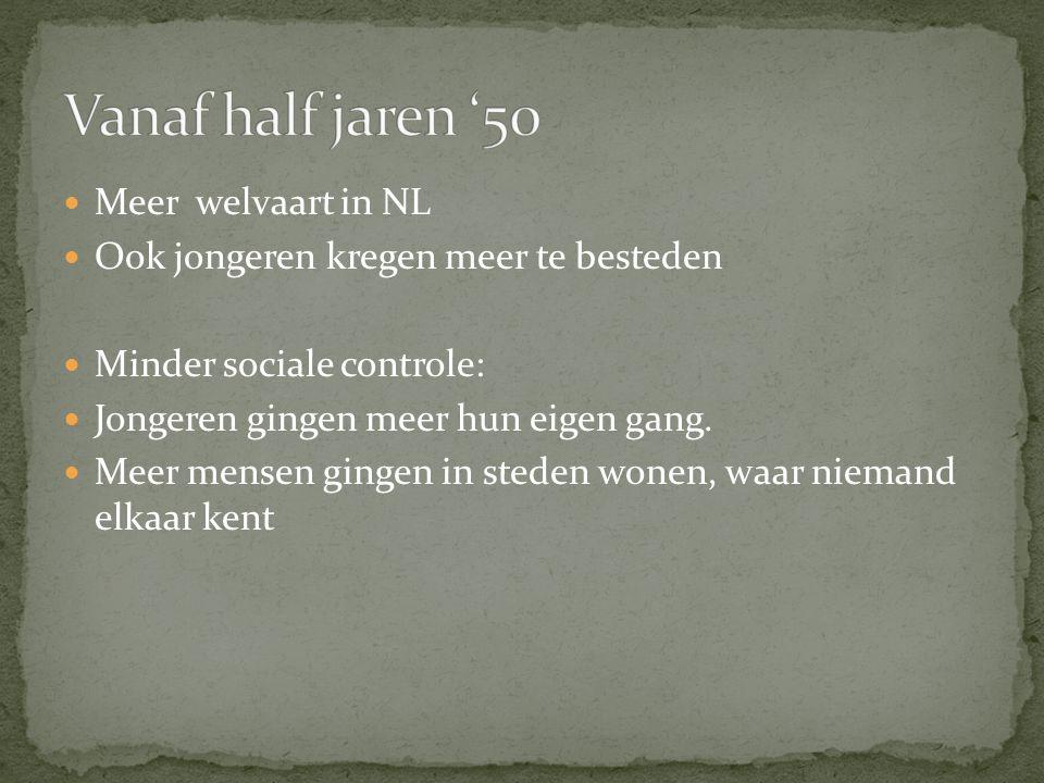 Meer welvaart in NL Ook jongeren kregen meer te besteden Minder sociale controle: Jongeren gingen meer hun eigen gang.