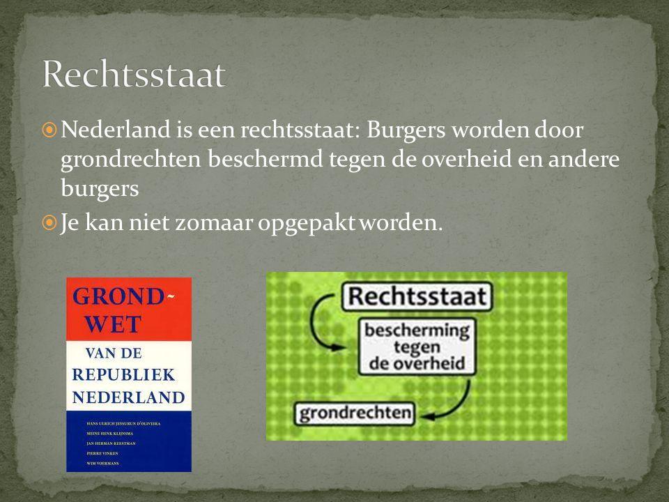  Nederland is een rechtsstaat: Burgers worden door grondrechten beschermd tegen de overheid en andere burgers  Je kan niet zomaar opgepakt worden.