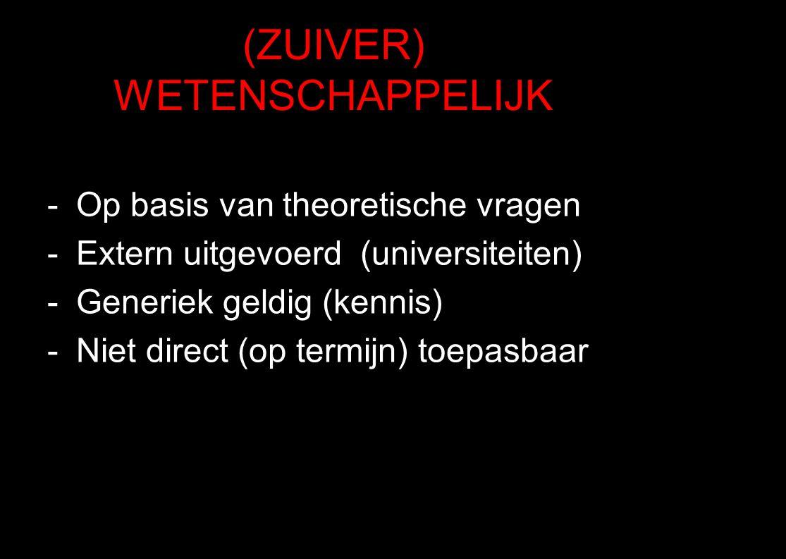 (ZUIVER) WETENSCHAPPELIJK -Op basis van theoretische vragen -Extern uitgevoerd (universiteiten) -Generiek geldig (kennis) -Niet direct (op termijn) to