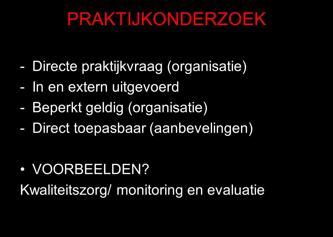 PRAKTIJKONDERZOEK -Directe praktijkvraag (organisatie) -In en extern uitgevoerd -Beperkt geldig (organisatie) -Direct toepasbaar (aanbevelingen) VOORB