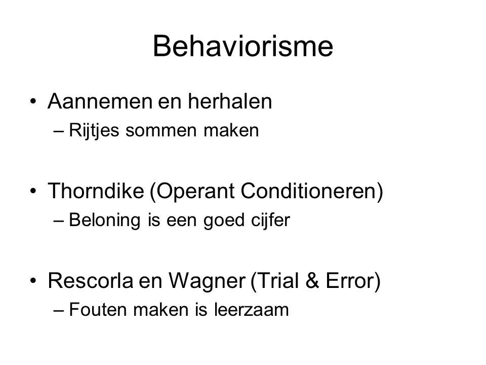 Behaviorisme Aannemen en herhalen –Rijtjes sommen maken Thorndike (Operant Conditioneren) –Beloning is een goed cijfer Rescorla en Wagner (Trial & Err