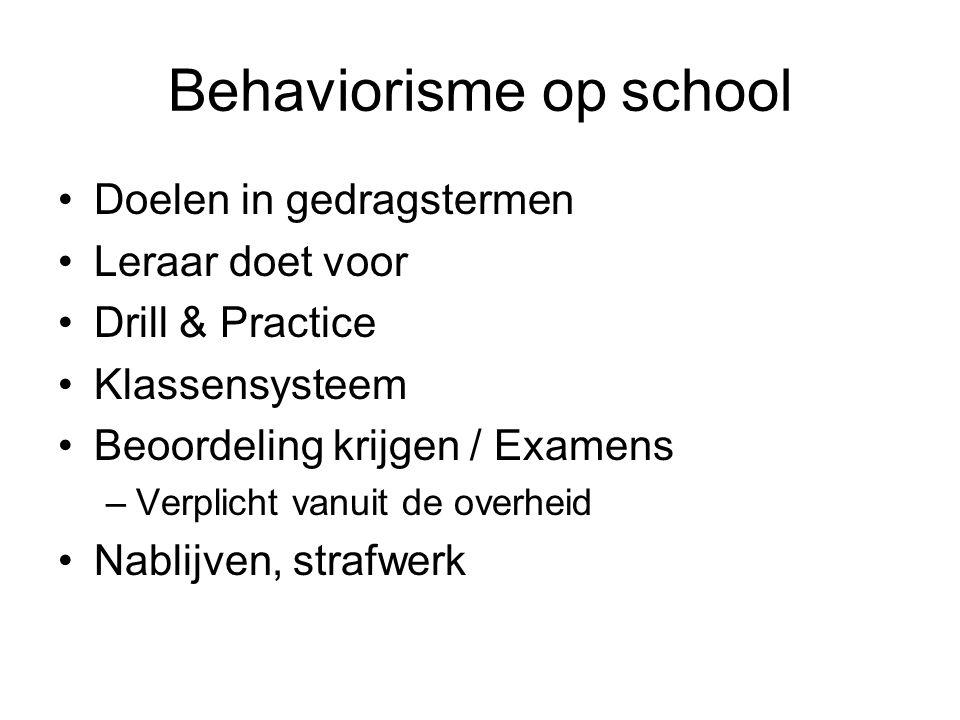 Behaviorisme op school Doelen in gedragstermen Leraar doet voor Drill & Practice Klassensysteem Beoordeling krijgen / Examens –Verplicht vanuit de ove