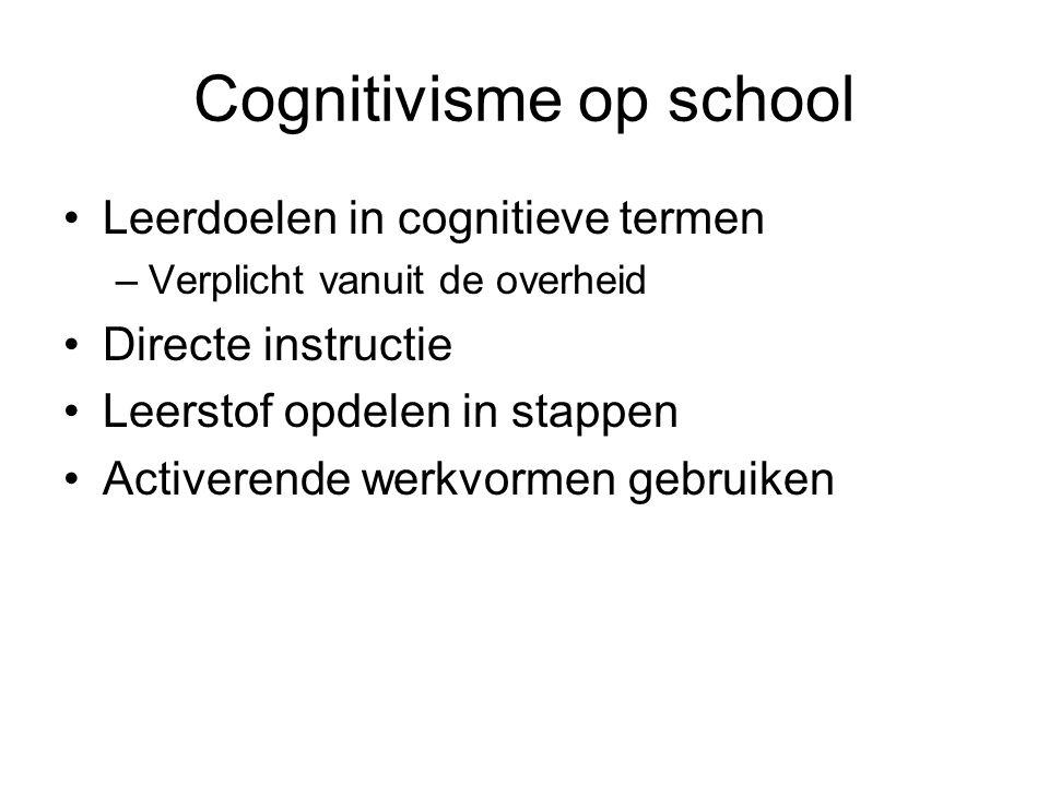 Cognitivisme op school Leerdoelen in cognitieve termen –Verplicht vanuit de overheid Directe instructie Leerstof opdelen in stappen Activerende werkvo