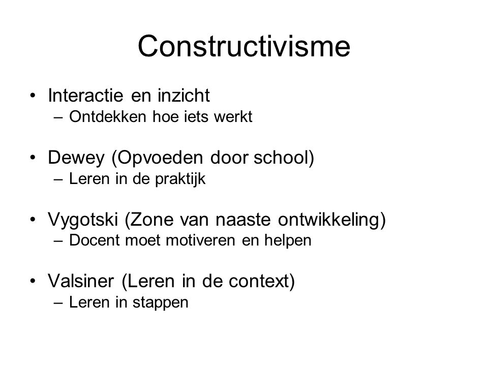 Constructivisme Interactie en inzicht –Ontdekken hoe iets werkt Dewey (Opvoeden door school) –Leren in de praktijk Vygotski (Zone van naaste ontwikkel