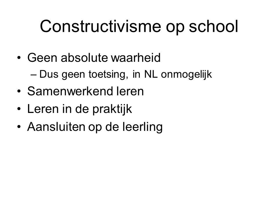 Constructivisme op school Geen absolute waarheid –Dus geen toetsing, in NL onmogelijk Samenwerkend leren Leren in de praktijk Aansluiten op de leerlin