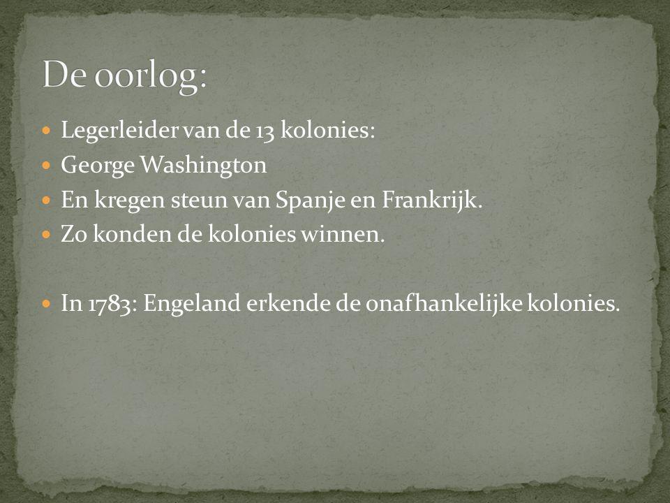 Legerleider van de 13 kolonies: George Washington En kregen steun van Spanje en Frankrijk. Zo konden de kolonies winnen. In 1783: Engeland erkende de