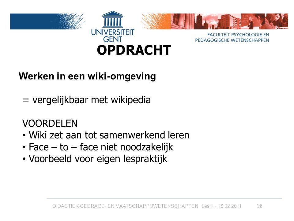 18 OPDRACHT Werken in een wiki-omgeving DIDACTIEK GEDRAGS- EN MAATSCHAPPIJWETENSCHAPPEN Les 1 - 16.02.2011 = vergelijkbaar met wikipedia VOORDELEN Wik
