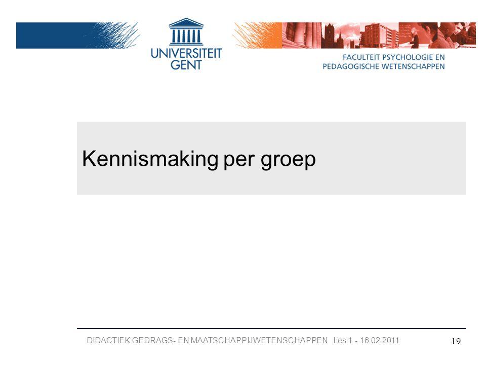 Kennismaking per groep 19 DIDACTIEK GEDRAGS- EN MAATSCHAPPIJWETENSCHAPPEN Les 1 - 16.02.2011