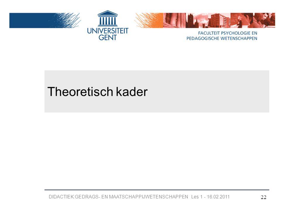 Theoretisch kader 22 DIDACTIEK GEDRAGS- EN MAATSCHAPPIJWETENSCHAPPEN Les 1 - 16.02.2011