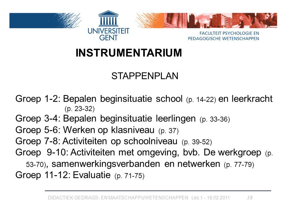 DIDACTIEK GEDRAGS- EN MAATSCHAPPIJWETENSCHAPPEN Les 1 - 16.02.2011 38 INSTRUMENTARIUM STAPPENPLAN Groep 1-2: Bepalen beginsituatie school (p. 14-22) e
