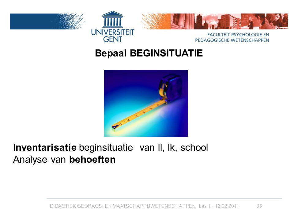 DIDACTIEK GEDRAGS- EN MAATSCHAPPIJWETENSCHAPPEN Les 1 - 16.02.2011 39 Bepaal BEGINSITUATIE Inventarisatie beginsituatie van ll, lk, school Analyse van