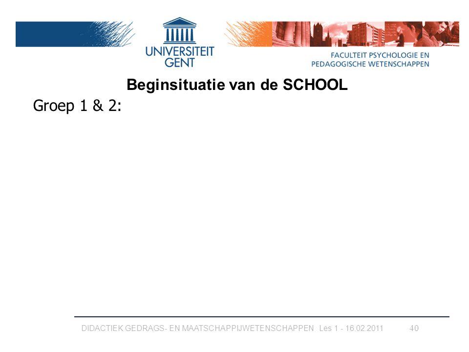 DIDACTIEK GEDRAGS- EN MAATSCHAPPIJWETENSCHAPPEN Les 1 - 16.02.2011 40 Groep 1 & 2: Beginsituatie van de SCHOOL