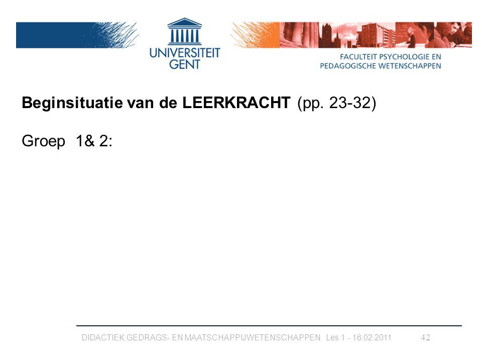 DIDACTIEK GEDRAGS- EN MAATSCHAPPIJWETENSCHAPPEN Les 1 - 16.02.2011 42 Beginsituatie van de LEERKRACHT (pp. 23-32) Groep 1& 2: