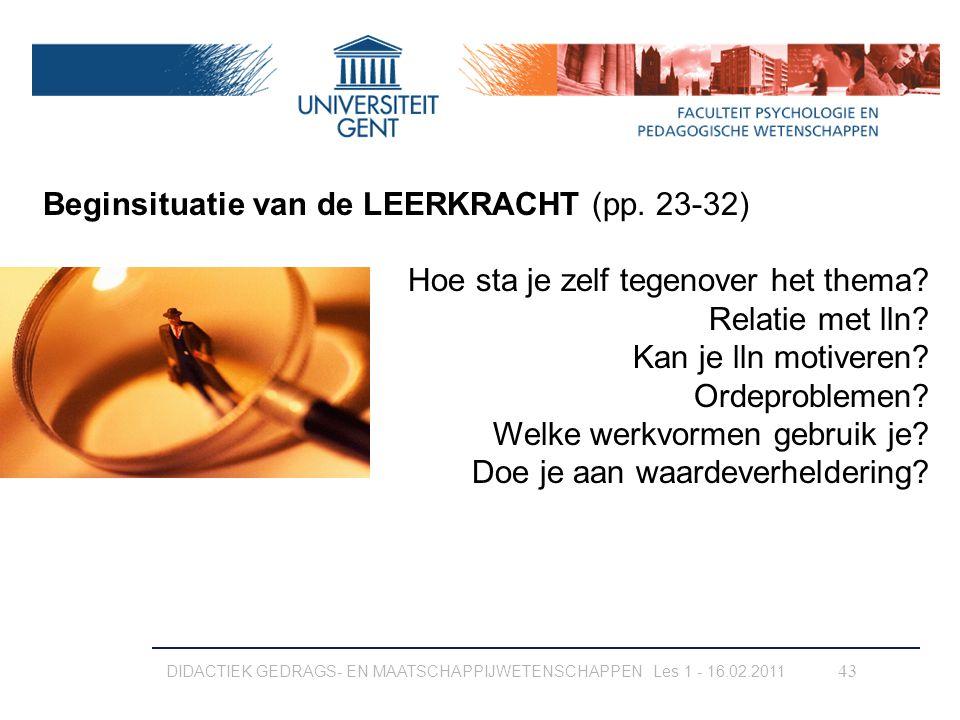 DIDACTIEK GEDRAGS- EN MAATSCHAPPIJWETENSCHAPPEN Les 1 - 16.02.2011 43 Beginsituatie van de LEERKRACHT (pp. 23-32) Hoe sta je zelf tegenover het thema?