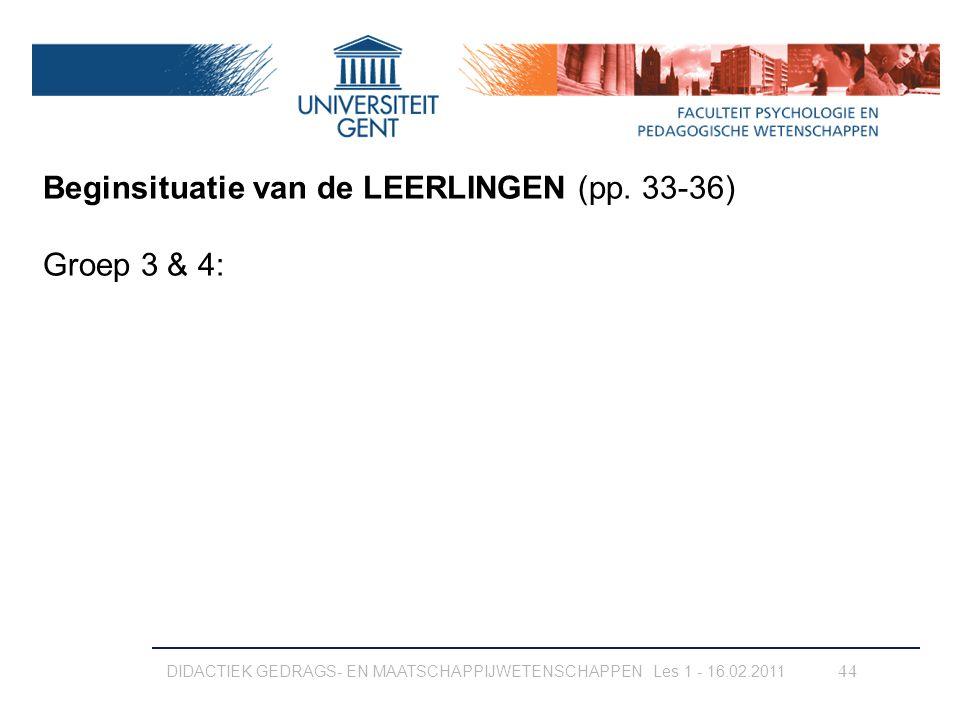 DIDACTIEK GEDRAGS- EN MAATSCHAPPIJWETENSCHAPPEN Les 1 - 16.02.2011 44 Beginsituatie van de LEERLINGEN (pp. 33-36) Groep 3 & 4: