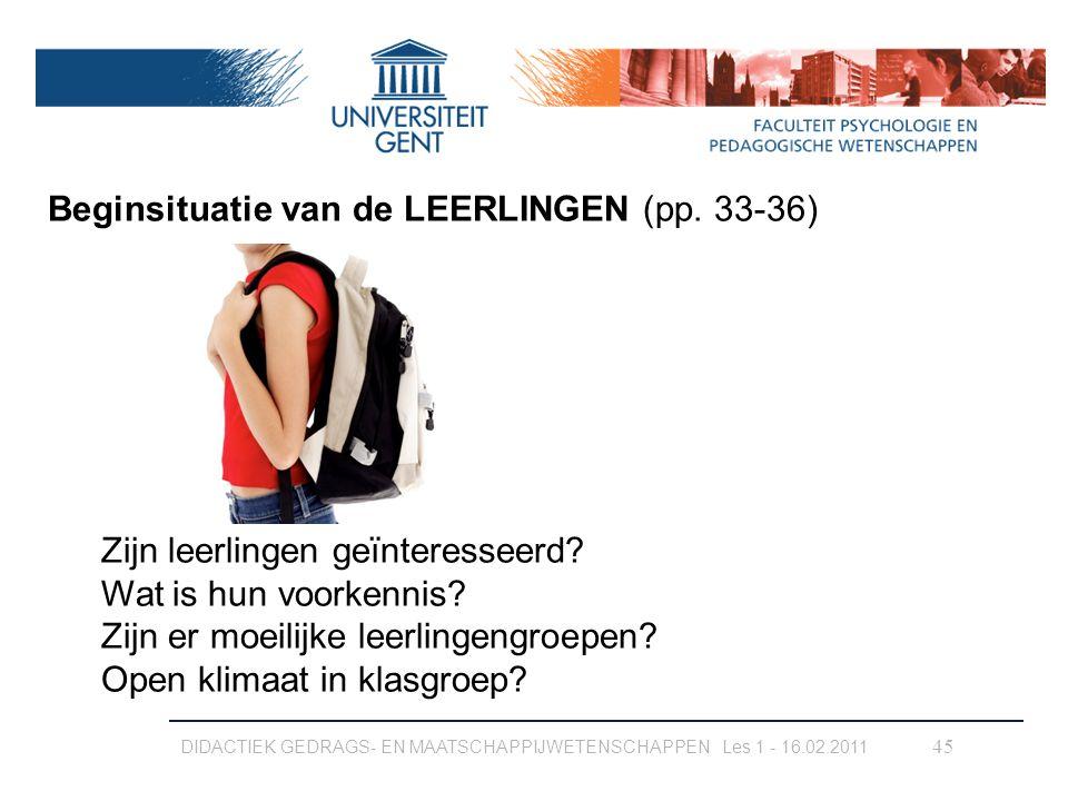 DIDACTIEK GEDRAGS- EN MAATSCHAPPIJWETENSCHAPPEN Les 1 - 16.02.2011 45 Beginsituatie van de LEERLINGEN (pp. 33-36) Zijn leerlingen geïnteresseerd? Wat