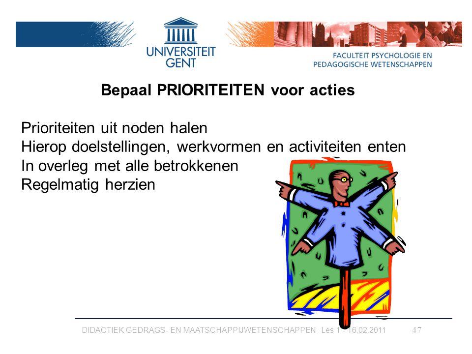 DIDACTIEK GEDRAGS- EN MAATSCHAPPIJWETENSCHAPPEN Les 1 - 16.02.2011 47 Bepaal PRIORITEITEN voor acties Prioriteiten uit noden halen Hierop doelstelling