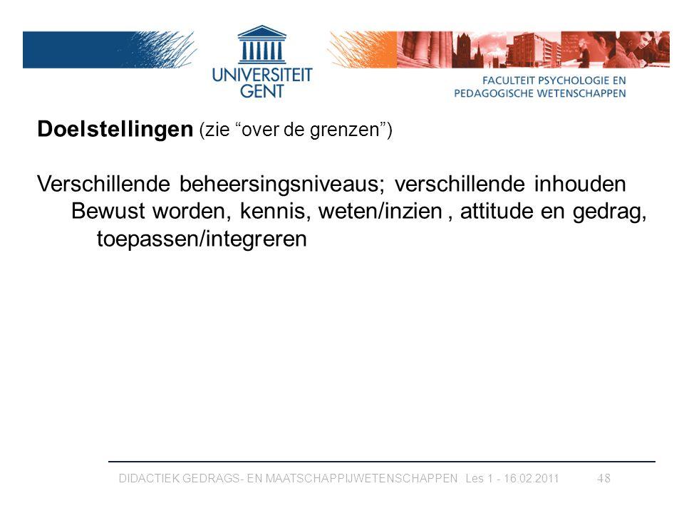 """DIDACTIEK GEDRAGS- EN MAATSCHAPPIJWETENSCHAPPEN Les 1 - 16.02.2011 48 Doelstellingen (zie """"over de grenzen"""") Verschillende beheersingsniveaus; verschi"""
