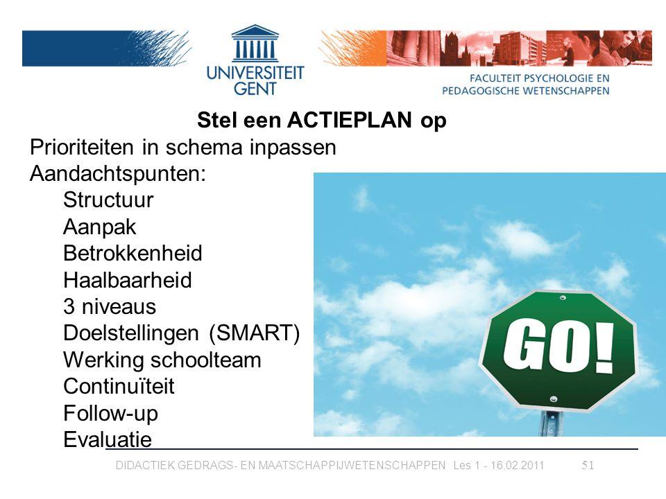 DIDACTIEK GEDRAGS- EN MAATSCHAPPIJWETENSCHAPPEN Les 1 - 16.02.2011 51 Stel een ACTIEPLAN op Prioriteiten in schema inpassen Aandachtspunten: Structuur