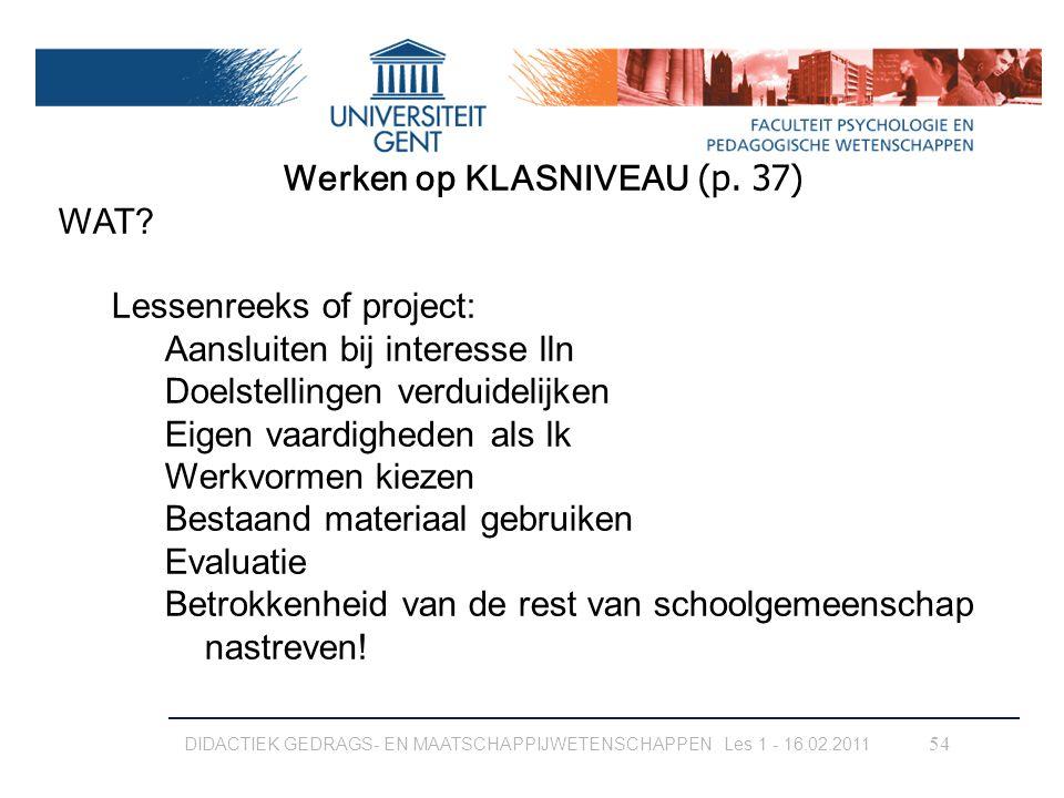 DIDACTIEK GEDRAGS- EN MAATSCHAPPIJWETENSCHAPPEN Les 1 - 16.02.2011 54 Werken op KLASNIVEAU (p. 37) WAT? Lessenreeks of project: Aansluiten bij interes