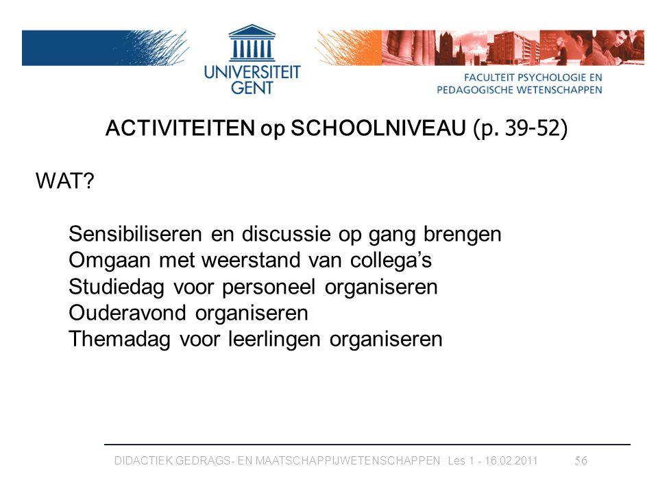 DIDACTIEK GEDRAGS- EN MAATSCHAPPIJWETENSCHAPPEN Les 1 - 16.02.2011 56 ACTIVITEITEN op SCHOOLNIVEAU (p. 39-52) WAT? Sensibiliseren en discussie op gang